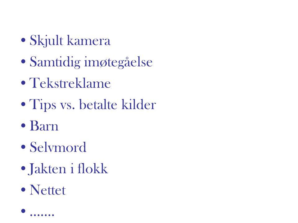 Skjult kamera Samtidig imøtegåelse Tekstreklame Tips vs. betalte kilder Barn Selvmord Jakten i flokk Nettet …….
