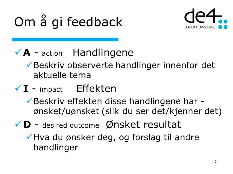 21 Om å gi feedback A - action Handlingene Beskriv observerte handlinger innenfor det aktuelle tema I - impact Effekten Beskriv effekten disse handlin