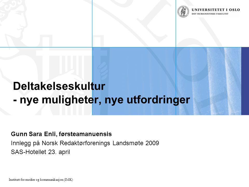 Institutt for medier og kommunikasjon (IMK) Deltakelseskultur - nye muligheter, nye utfordringer Gunn Sara Enli, førsteamanuensis Innlegg på Norsk Redaktørforenings Landsmøte 2009 SAS-Hotellet 23.