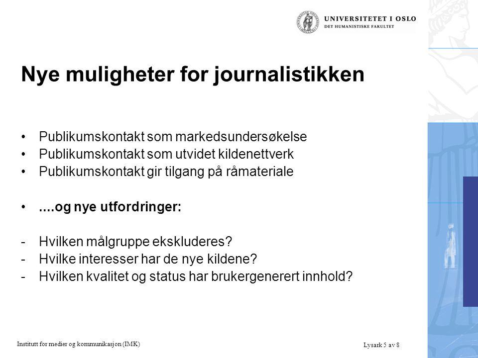 Institutt for medier og kommunikasjon (IMK) Lysark 5 av 8 Nye muligheter for journalistikken Publikumskontakt som markedsundersøkelse Publikumskontakt som utvidet kildenettverk Publikumskontakt gir tilgang på råmateriale....og nye utfordringer: -Hvilken målgruppe ekskluderes.