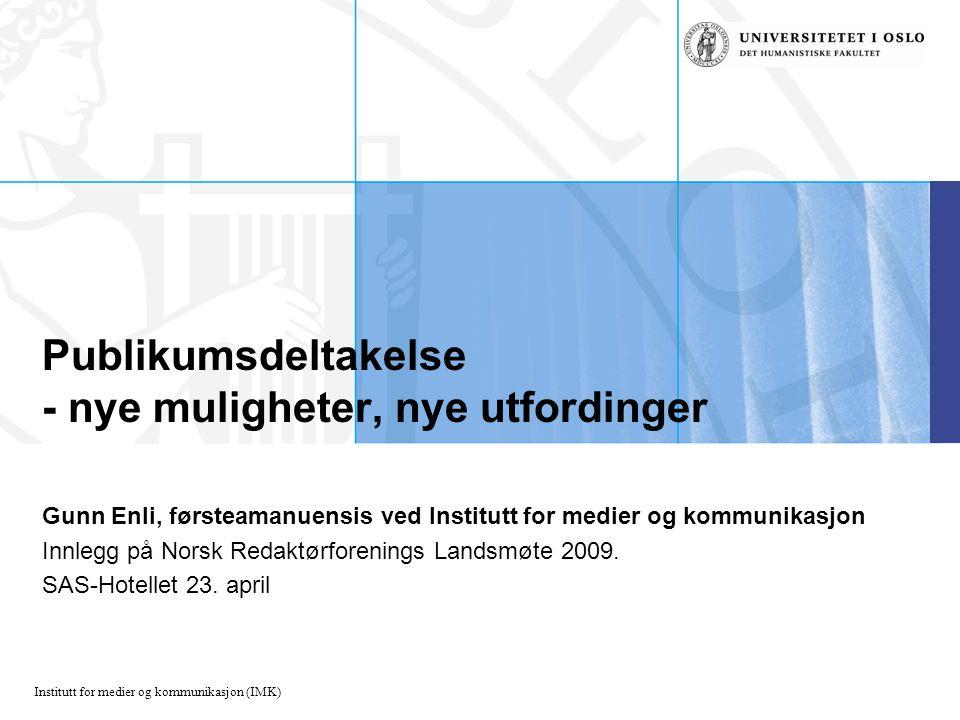 Institutt for medier og kommunikasjon (IMK) Publikumsdeltakelse - nye muligheter, nye utfordinger Gunn Enli, førsteamanuensis ved Institutt for medier og kommunikasjon Innlegg på Norsk Redaktørforenings Landsmøte 2009.