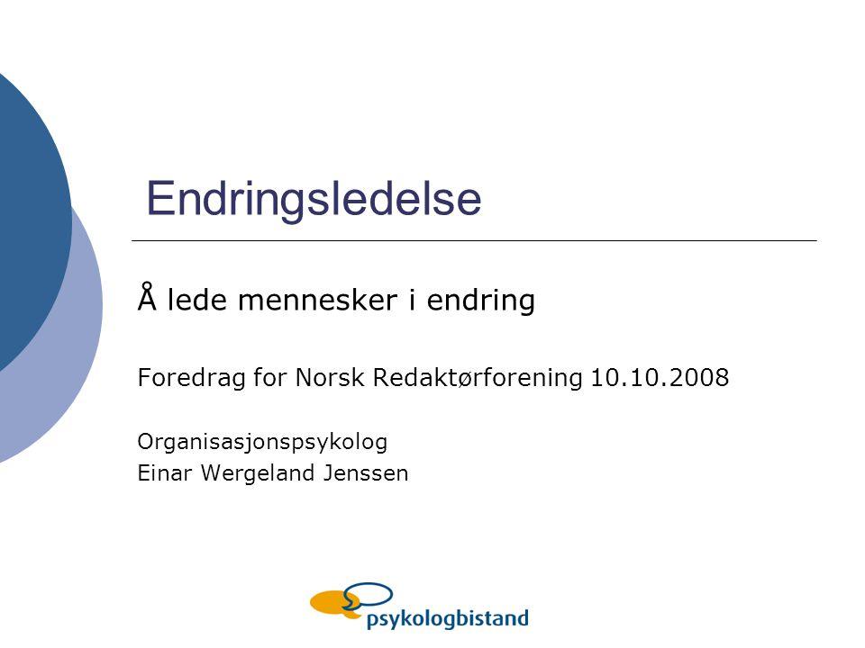 Endringsledelse Å lede mennesker i endring Foredrag for Norsk Redaktørforening 10.10.2008 Organisasjonspsykolog Einar Wergeland Jenssen