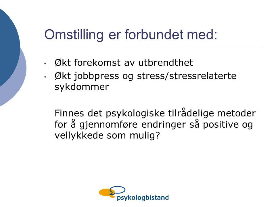 Omstilling er forbundet med: Økt forekomst av utbrendthet Økt jobbpress og stress/stressrelaterte sykdommer Finnes det psykologiske tilrådelige metoder for å gjennomføre endringer så positive og vellykkede som mulig?