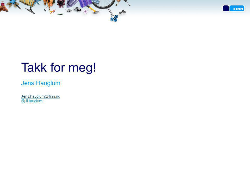 Takk for meg! Jens Hauglum Jens.hauglum@finn.no @JHauglum