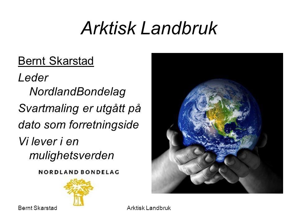 Arktisk Landbruk Bernt Skarstad Leder NordlandBondelag Svartmaling er utgått på dato som forretningside Vi lever i en mulighetsverden Arktisk Landbruk