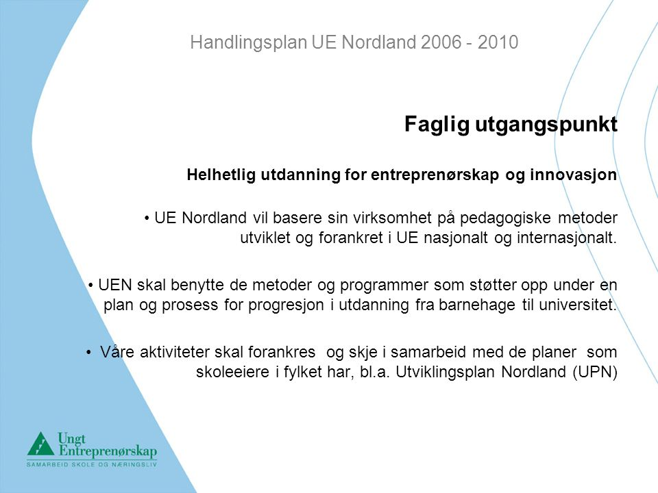 Handlingsplan UE Nordland 2006 - 2010 Faglig utgangspunkt Helhetlig utdanning for entreprenørskap og innovasjon UE Nordland vil basere sin virksomhet på pedagogiske metoder utviklet og forankret i UE nasjonalt og internasjonalt.
