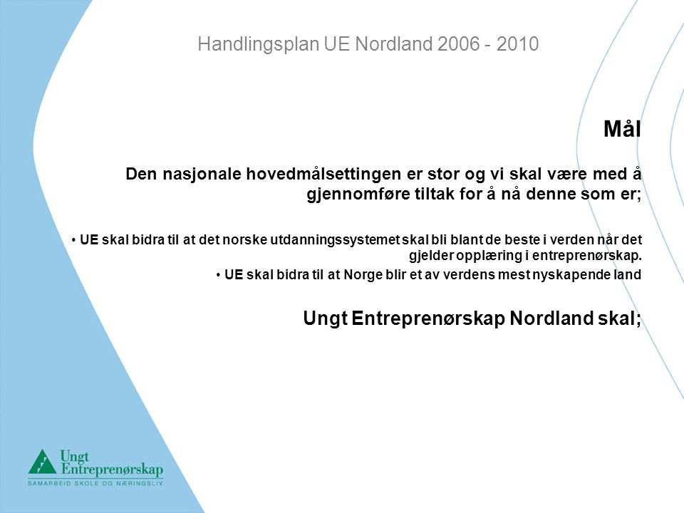 Handlingsplan UE Nordland 2006 - 2010 Mål Den nasjonale hovedmålsettingen er stor og vi skal være med å gjennomføre tiltak for å nå denne som er; UE skal bidra til at det norske utdanningssystemet skal bli blant de beste i verden når det gjelder opplæring i entreprenørskap.