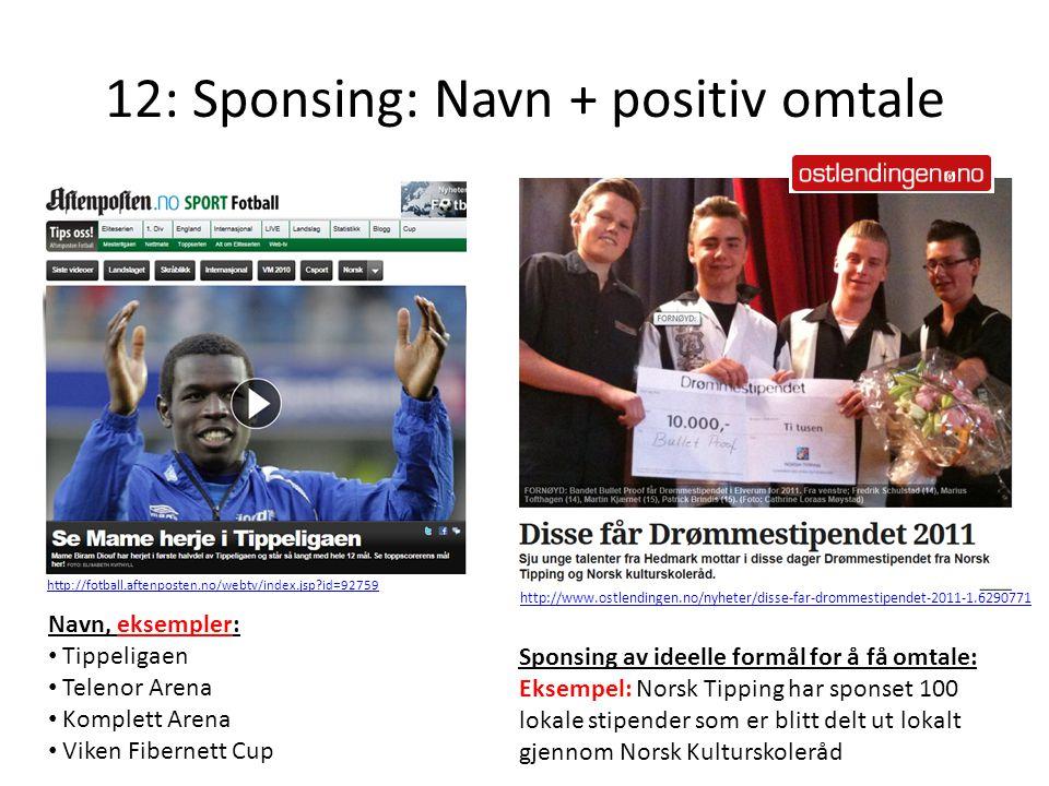 12: Sponsing: Navn + positiv omtale Navn, eksempler: Tippeligaen Telenor Arena Komplett Arena Viken Fibernett Cup Sponsing av ideelle formål for å få omtale: Eksempel: Norsk Tipping har sponset 100 lokale stipender som er blitt delt ut lokalt gjennom Norsk Kulturskoleråd http://www.ostlendingen.no/nyheter/disse-far-drommestipendet-2011-1.6290771 http://fotball.aftenposten.no/webtv/index.jsp?id=92759