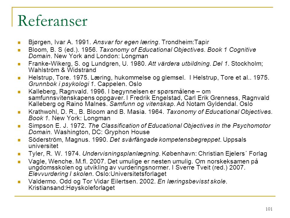101 Referanser Bjørgen, Ivar A. 1991. Ansvar for egen læring. Trondheim:Tapir Bloom, B. S (ed.). 1956. Taxonomy of Educational Objectives. Book 1 Cogn