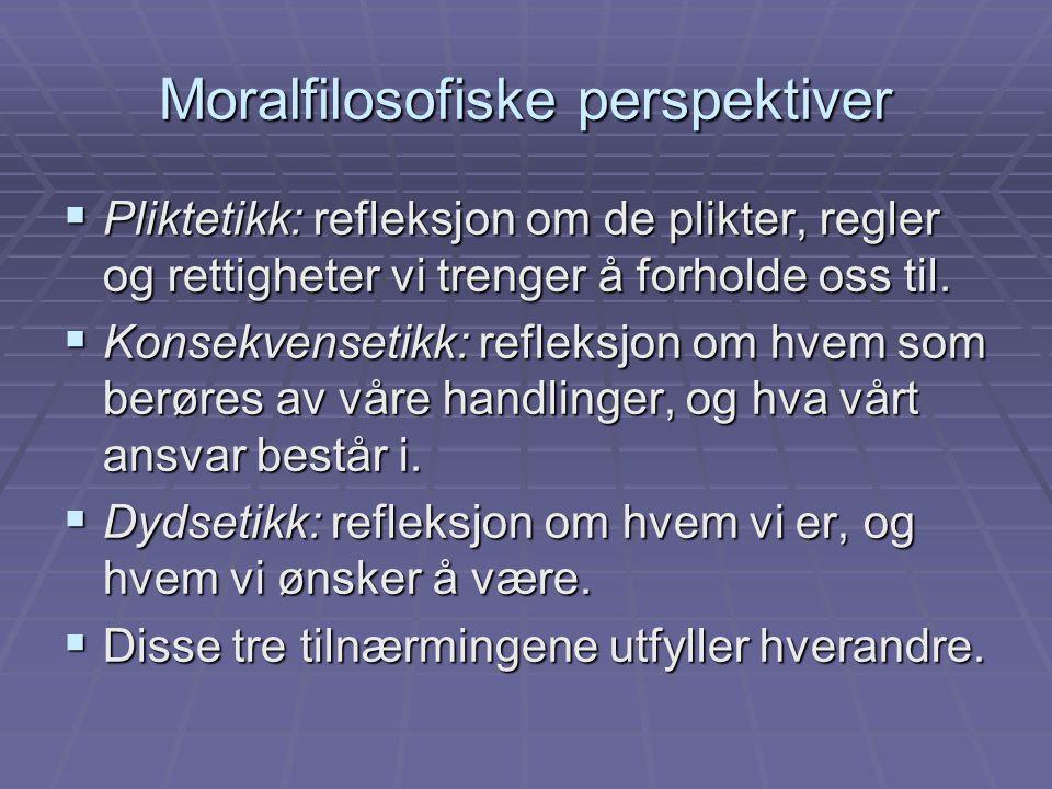 Moralfilosofiske perspektiver  Pliktetikk: refleksjon om de plikter, regler og rettigheter vi trenger å forholde oss til.  Konsekvensetikk: refleksj