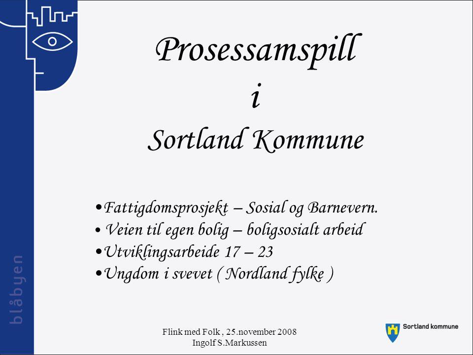 Flink med Folk, 25.november 2008 Ingolf S.Markussen Prosessamspill i Sortland Kommune Fattigdomsprosjekt – Sosial og Barnevern.
