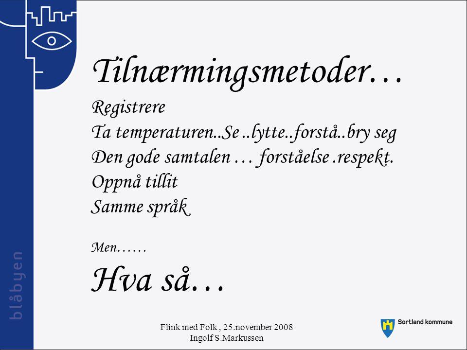 Flink med Folk, 25.november 2008 Ingolf S.Markussen Tilnærmingsmetoder… Registrere Ta temperaturen..Se..lytte..forstå..bry seg Den gode samtalen … forståelse.respekt.