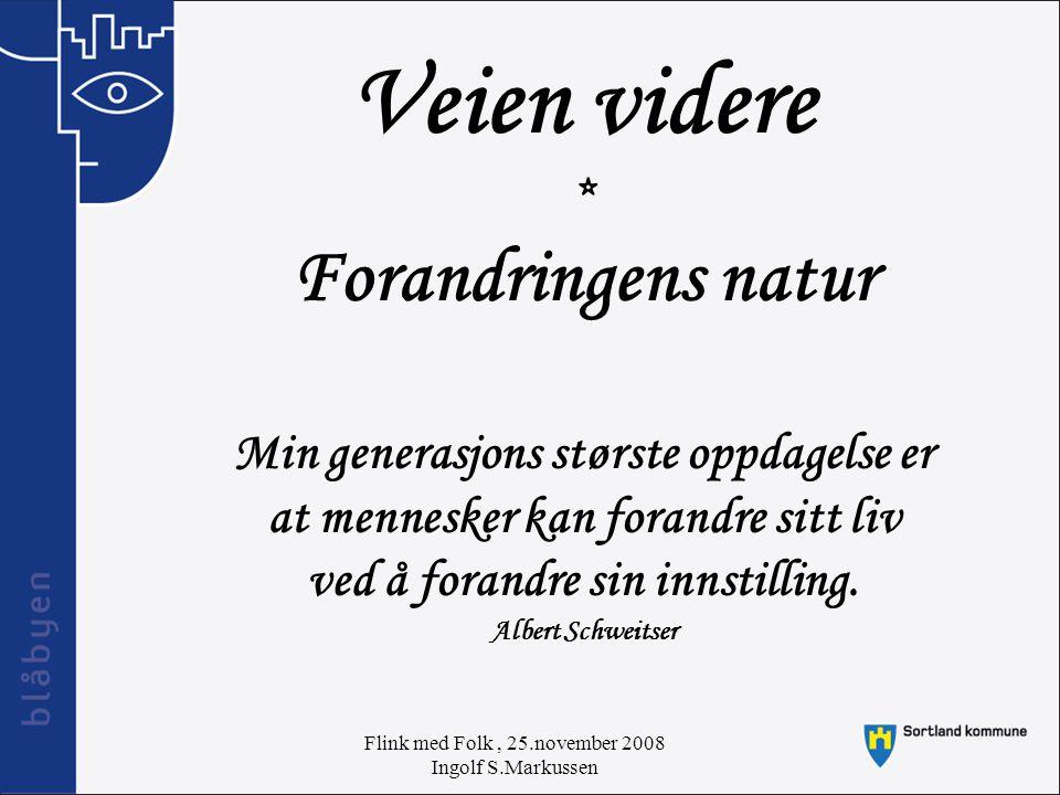 Flink med Folk, 25.november 2008 Ingolf S.Markussen Veien videre * Forandringens natur Min generasjons største oppdagelse er at mennesker kan forandre sitt liv ved å forandre sin innstilling.