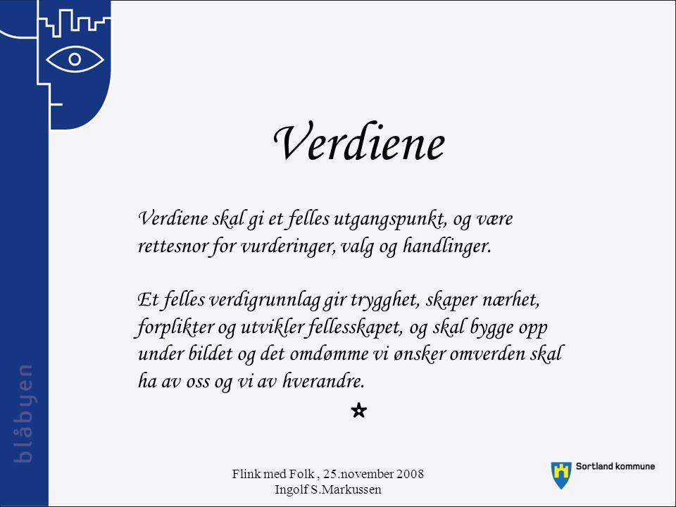 Flink med Folk, 25.november 2008 Ingolf S.Markussen Verdiene Verdiene skal gi et felles utgangspunkt, og være rettesnor for vurderinger, valg og handlinger.
