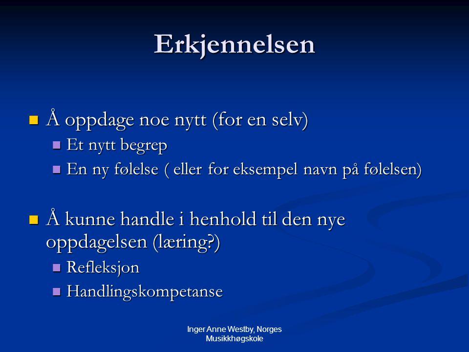Inger Anne Westby, Norges Musikkhøgskole Erkjennelsen Å oppdage noe nytt (for en selv) Å oppdage noe nytt (for en selv) Et nytt begrep Et nytt begrep En ny følelse ( eller for eksempel navn på følelsen) En ny følelse ( eller for eksempel navn på følelsen) Å kunne handle i henhold til den nye oppdagelsen (læring?) Å kunne handle i henhold til den nye oppdagelsen (læring?) Refleksjon Refleksjon Handlingskompetanse Handlingskompetanse