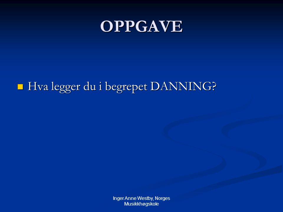 Inger Anne Westby, Norges Musikkhøgskole OPPGAVE Hva legger du i begrepet DANNING.