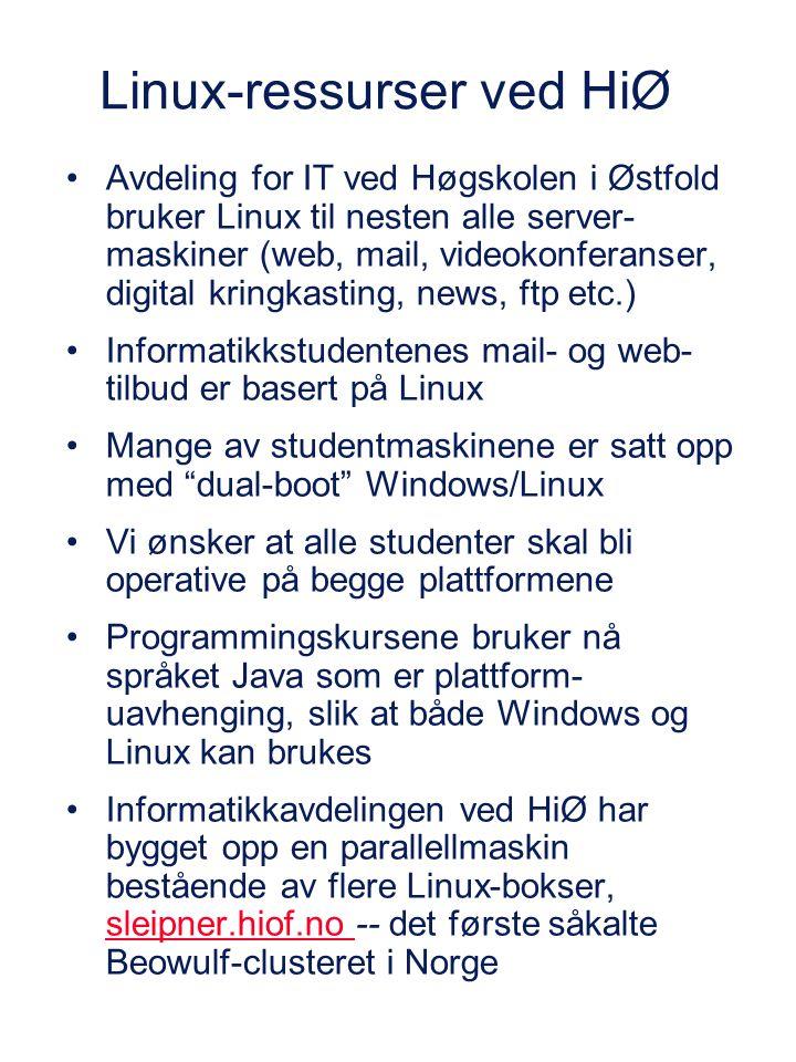 Linux-ressurser ved HiØ Avdeling for IT ved Høgskolen i Østfold bruker Linux til nesten alle server- maskiner (web, mail, videokonferanser, digital kringkasting, news, ftp etc.) Informatikkstudentenes mail- og web- tilbud er basert på Linux Mange av studentmaskinene er satt opp med dual-boot Windows/Linux Vi ønsker at alle studenter skal bli operative på begge plattformene Programmingskursene bruker nå språket Java som er plattform- uavhenging, slik at både Windows og Linux kan brukes Informatikkavdelingen ved HiØ har bygget opp en parallellmaskin bestående av flere Linux-bokser, sleipner.hiof.no -- det første såkalte Beowulf-clusteret i Norge sleipner.hiof.no