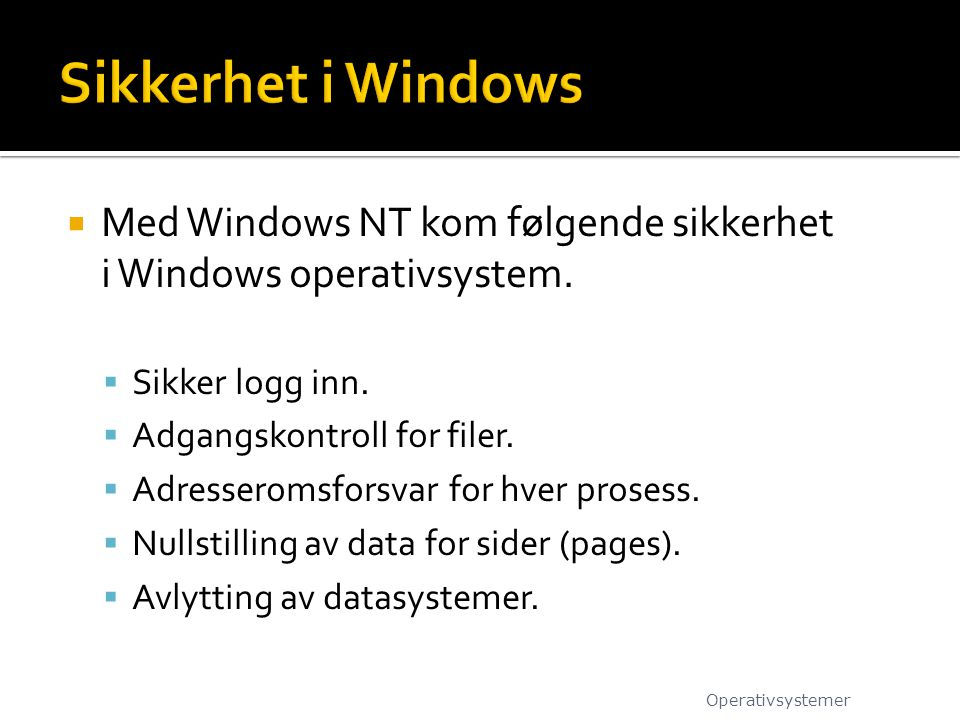  Med Windows NT kom følgende sikkerhet i Windows operativsystem.  Sikker logg inn.  Adgangskontroll for filer.  Adresseromsforsvar for hver proses