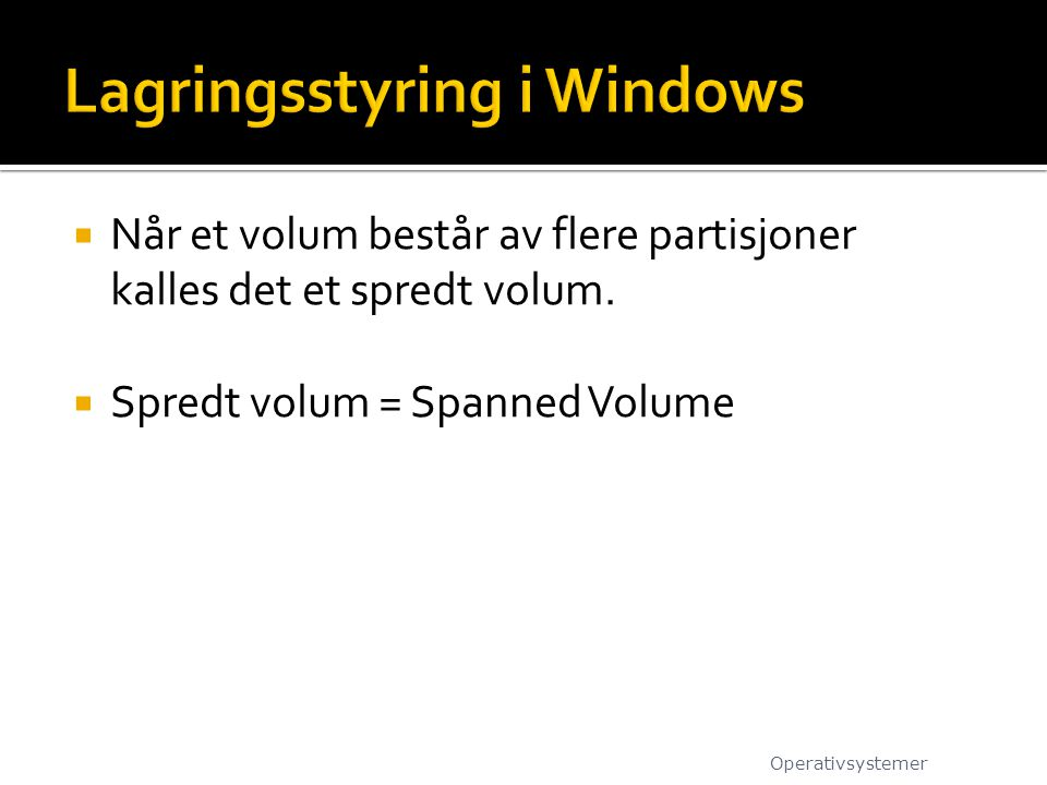  Når et volum består av flere partisjoner kalles det et spredt volum.  Spredt volum = Spanned Volume Operativsystemer