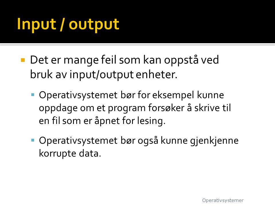  Det er mange feil som kan oppstå ved bruk av input/output enheter.  Operativsystemet bør for eksempel kunne oppdage om et program forsøker å skrive