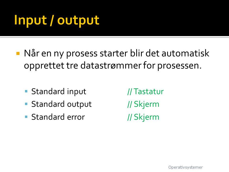  Når en ny prosess starter blir det automatisk opprettet tre datastrømmer for prosessen.  Standard input// Tastatur  Standard output// Skjerm  Sta
