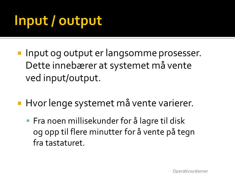 Input og output er langsomme prosesser. Dette innebærer at systemet må vente ved input/output.  Hvor lenge systemet må vente varierer.  Fra noen m