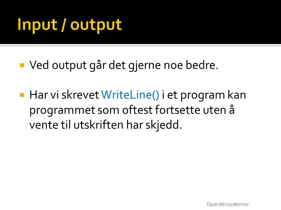  Ved output går det gjerne noe bedre.  Har vi skrevet WriteLine() i et program kan programmet som oftest fortsette uten å vente til utskriften har s