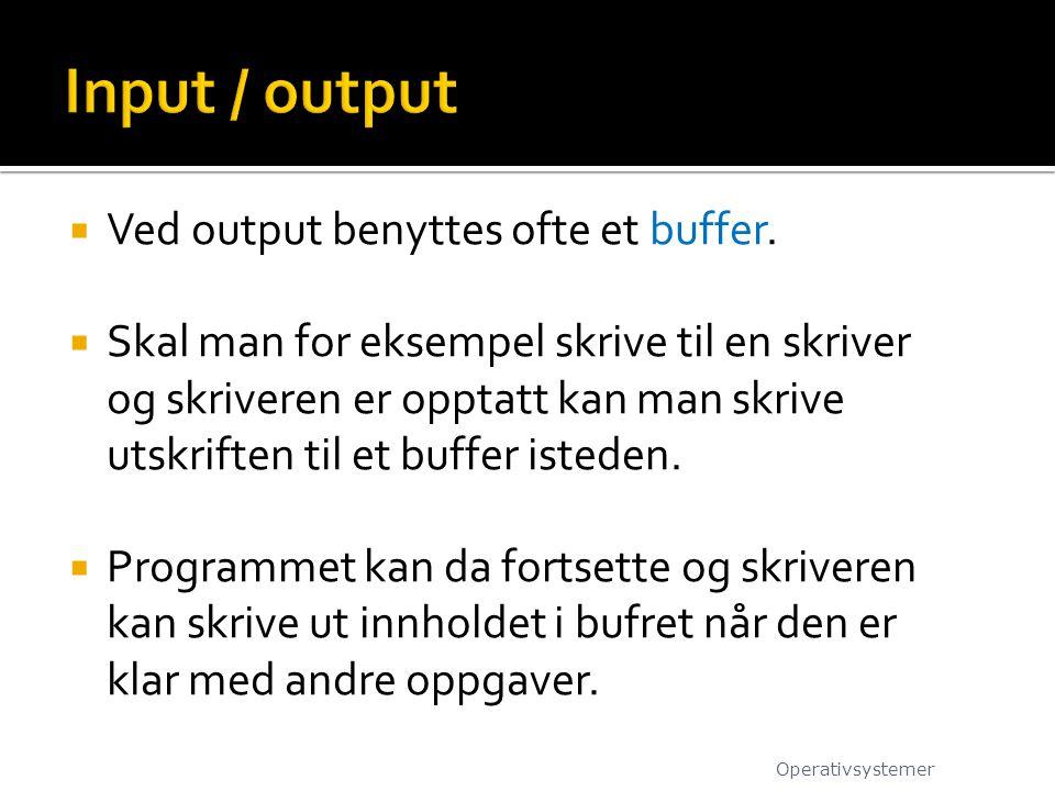  Ved output benyttes ofte et buffer.  Skal man for eksempel skrive til en skriver og skriveren er opptatt kan man skrive utskriften til et buffer is