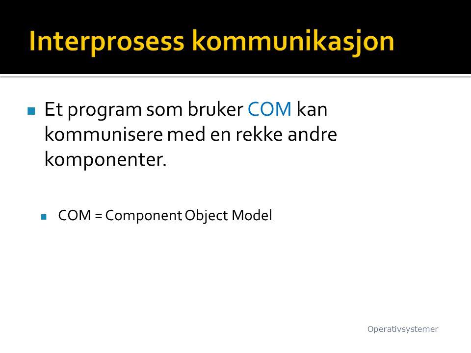 Et program som bruker COM kan kommunisere med en rekke andre komponenter. COM = Component Object Model Operativsystemer