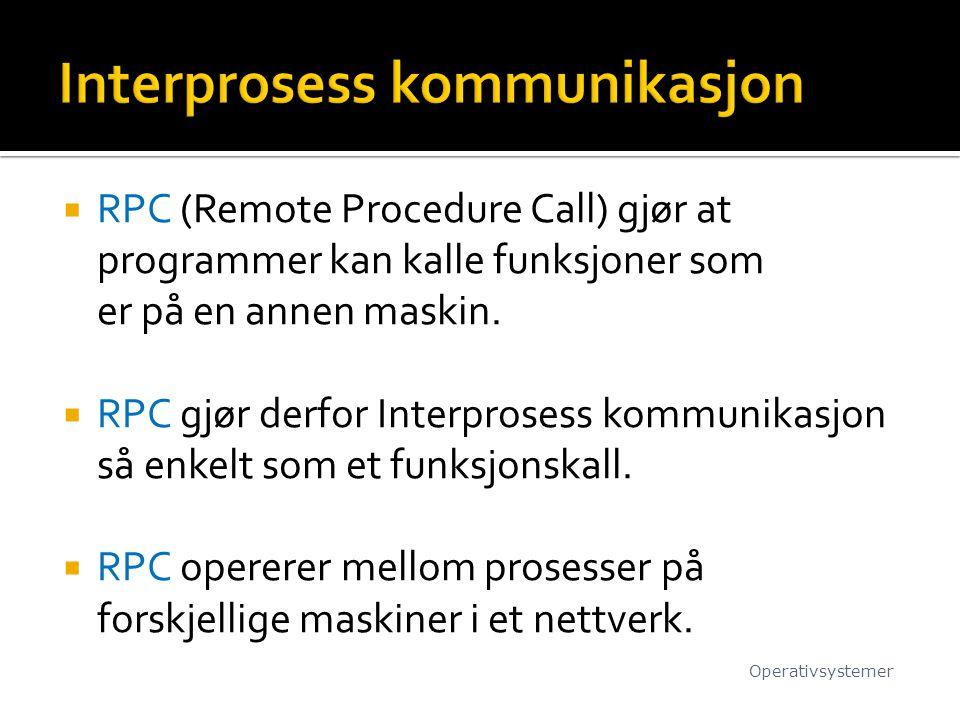  RPC (Remote Procedure Call) gjør at programmer kan kalle funksjoner som er på en annen maskin.  RPC gjør derfor Interprosess kommunikasjon så enkel