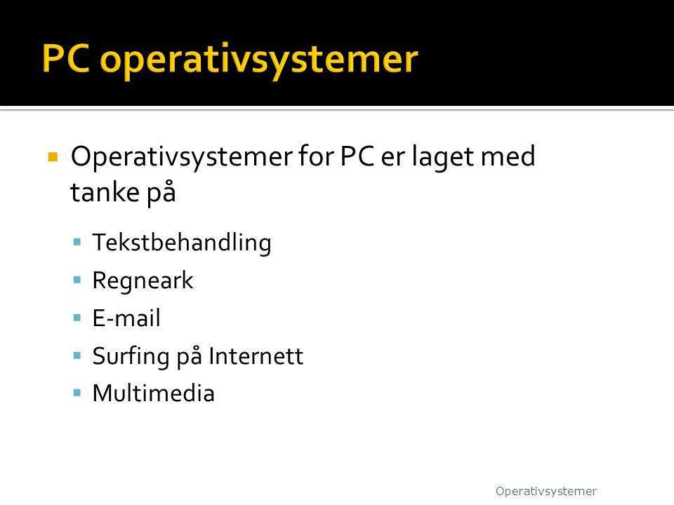  Operativsystemer for PC er laget med tanke på  Tekstbehandling  Regneark  E-mail  Surfing på Internett  Multimedia Operativsystemer