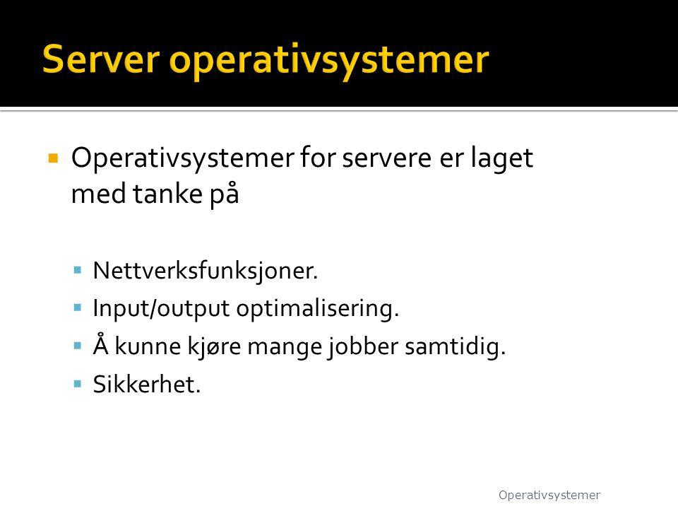  Operativsystemer for servere er laget med tanke på  Nettverksfunksjoner.  Input/output optimalisering.  Å kunne kjøre mange jobber samtidig.  Si