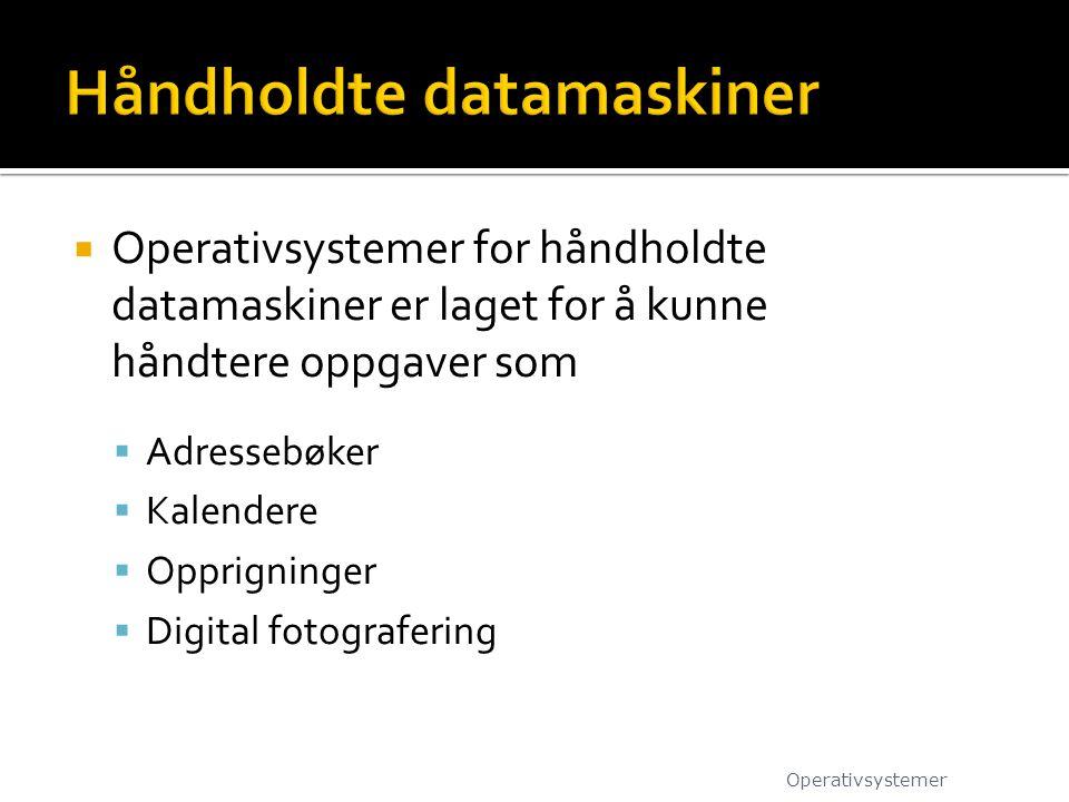  Operativsystemer for håndholdte datamaskiner er laget for å kunne håndtere oppgaver som  Adressebøker  Kalendere  Opprigninger  Digital fotograf