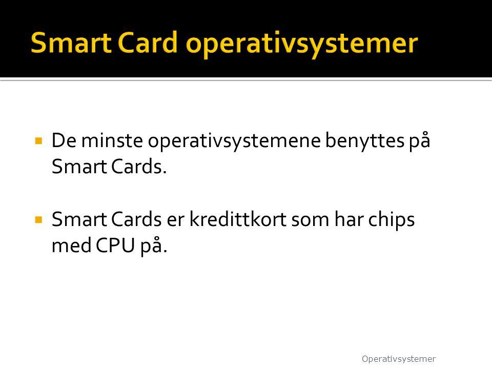  De minste operativsystemene benyttes på Smart Cards.  Smart Cards er kredittkort som har chips med CPU på. Operativsystemer