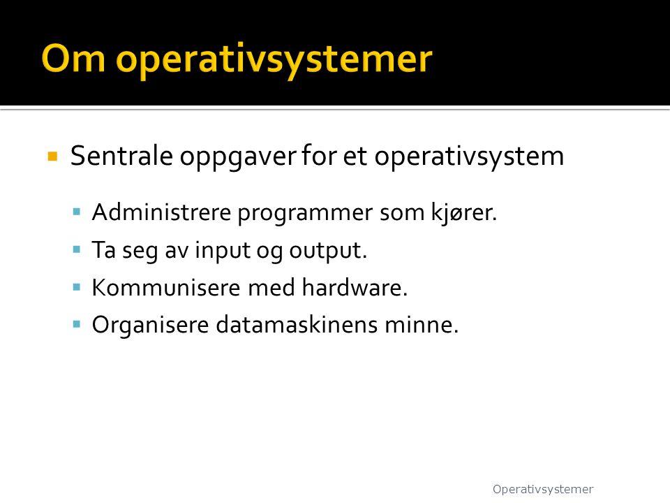  Sentrale oppgaver for et operativsystem  Administrere programmer som kjører.  Ta seg av input og output.  Kommunisere med hardware.  Organisere