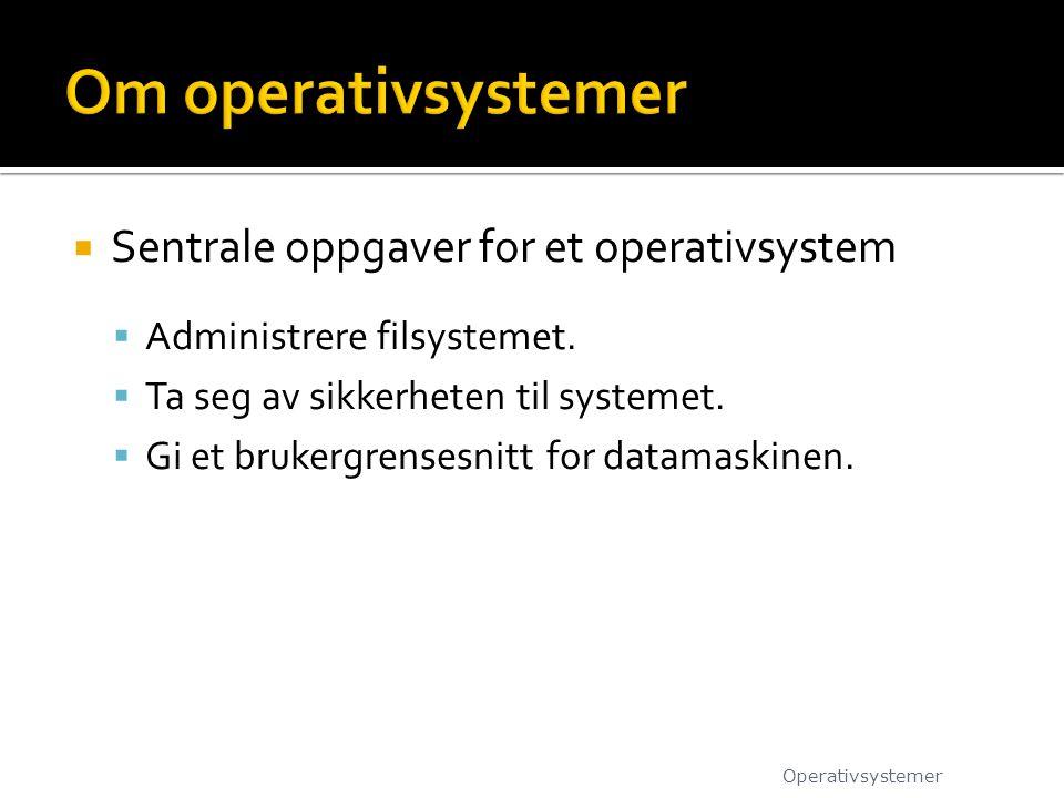  Sentrale oppgaver for et operativsystem  Administrere filsystemet.  Ta seg av sikkerheten til systemet.  Gi et brukergrensesnitt for datamaskinen