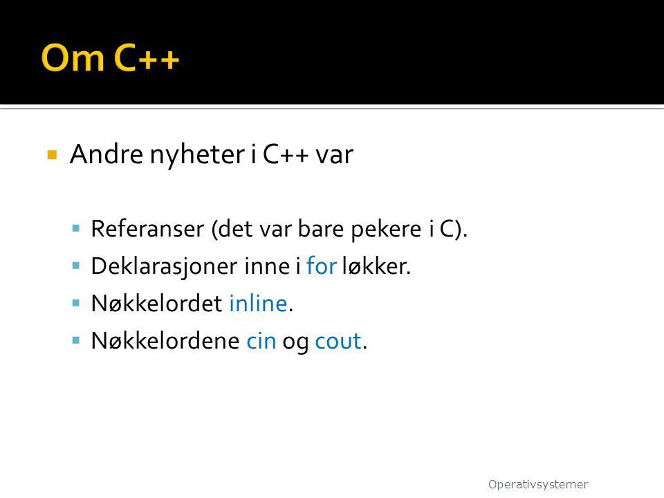  Andre nyheter i C++ var  Referanser (det var bare pekere i C).  Deklarasjoner inne i for løkker.  Nøkkelordet inline.  Nøkkelordene cin og cout.