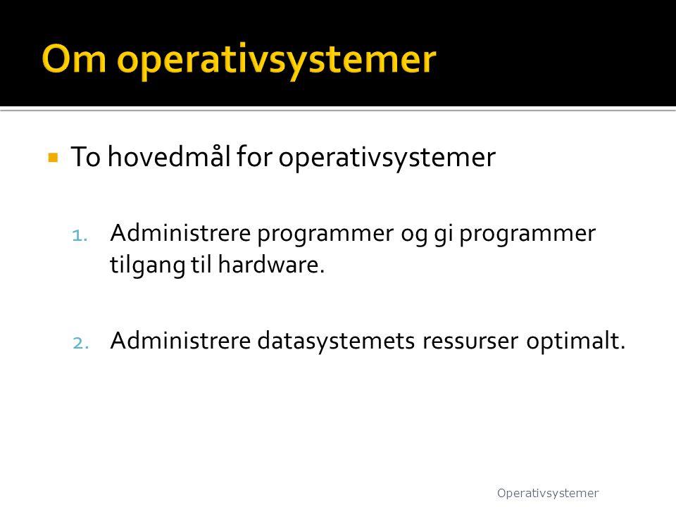  To hovedmål for operativsystemer 1. Administrere programmer og gi programmer tilgang til hardware. 2. Administrere datasystemets ressurser optimalt.