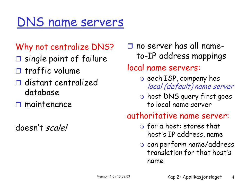 Versjon 1.0 / 10.09.03 Kap 2: Applikasjonslaget4 DNS name servers r no server has all name- to-IP address mappings local name servers: m each ISP, com