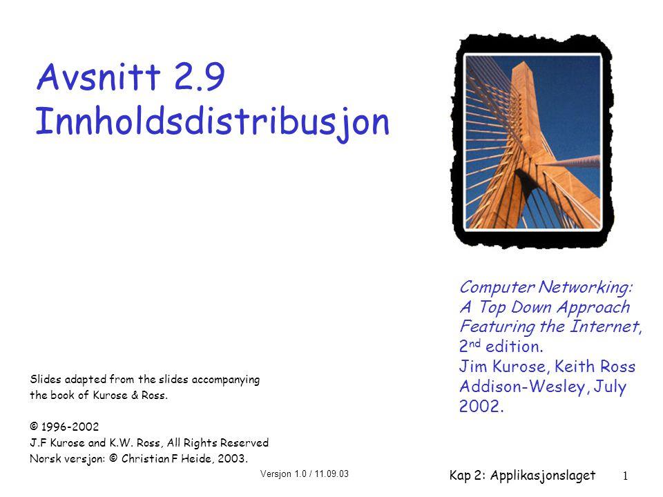 Versjon 1.0 / 11.09.03 Kap 2: Applikasjonslaget1 Avsnitt 2.9 Innholdsdistribusjon Computer Networking: A Top Down Approach Featuring the Internet, 2 n