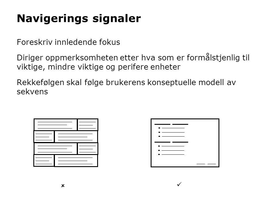 Navigerings signaler Foreskriv innledende fokus Diriger oppmerksomheten etter hva som er formålstjenlig til viktige, mindre viktige og perifere enheter Rekkefølgen skal følge brukerens konseptuelle modell av sekvens  