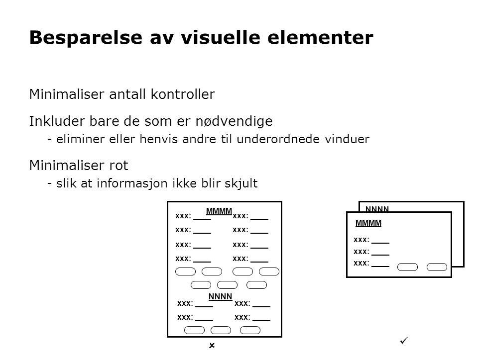 Besparelse av visuelle elementer Minimaliser antall kontroller Inkluder bare de som er nødvendige - eliminer eller henvis andre til underordnede vinduer Minimaliser rot - slik at informasjon ikke blir skjult NNNN MMMM xxx: ____ MMMM NNNN  
