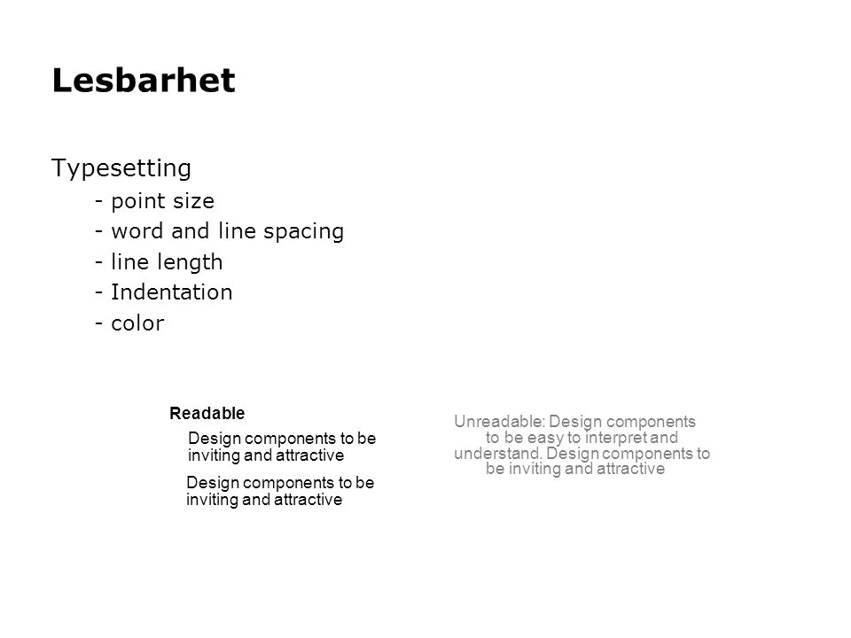Lesbarhet Typesetting - point size - word and line spacing - line length - Indentation - color Readable Design components to be inviting and attractive Design components to be inviting and attractive Unreadable: Design components to be easy to interpret and understand.