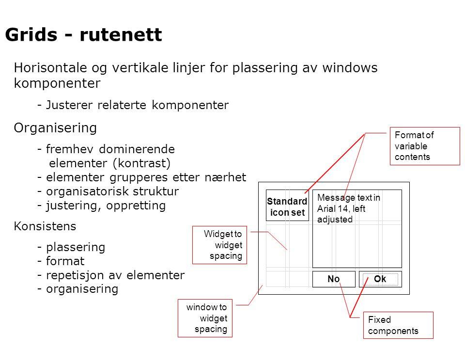 Grids - rutenett Horisontale og vertikale linjer for plassering av windows komponenter - Justerer relaterte komponenter Organisering - fremhev dominerende elementer (kontrast) - elementer grupperes etter nærhet - organisatorisk struktur - justering, oppretting Konsistens - plassering - format - repetisjon av elementer - organisering window to widget spacing Widget to widget spacing NoOk Message text in Arial 14, left adjusted Standard icon set Fixed components Format of variable contents