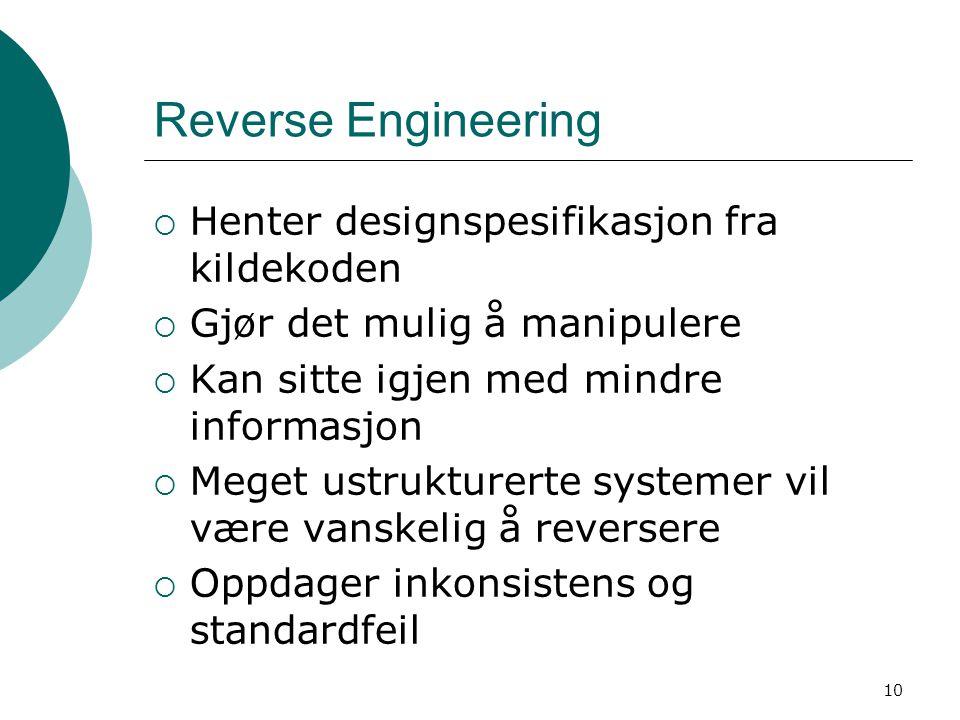 10 Reverse Engineering  Henter designspesifikasjon fra kildekoden  Gjør det mulig å manipulere  Kan sitte igjen med mindre informasjon  Meget ustrukturerte systemer vil være vanskelig å reversere  Oppdager inkonsistens og standardfeil