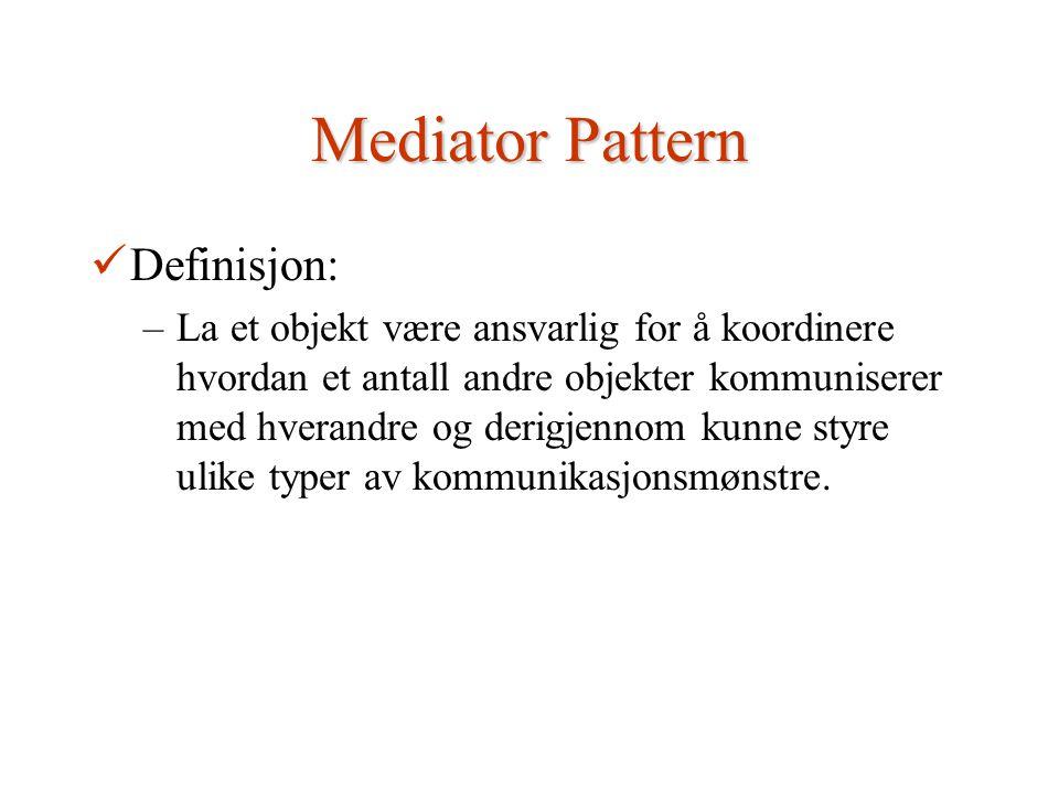 Mediator Pattern Definisjon: –La et objekt være ansvarlig for å koordinere hvordan et antall andre objekter kommuniserer med hverandre og derigjennom kunne styre ulike typer av kommunikasjonsmønstre.