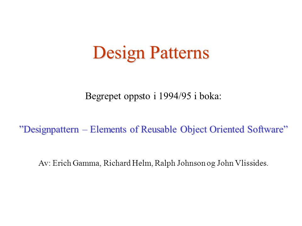 Design Patterns Begrepet oppsto i 1994/95 i boka: Designpattern – Elements of Reusable Object Oriented Software Av: Erich Gamma, Richard Helm, Ralph Johnson og John Vlissides.