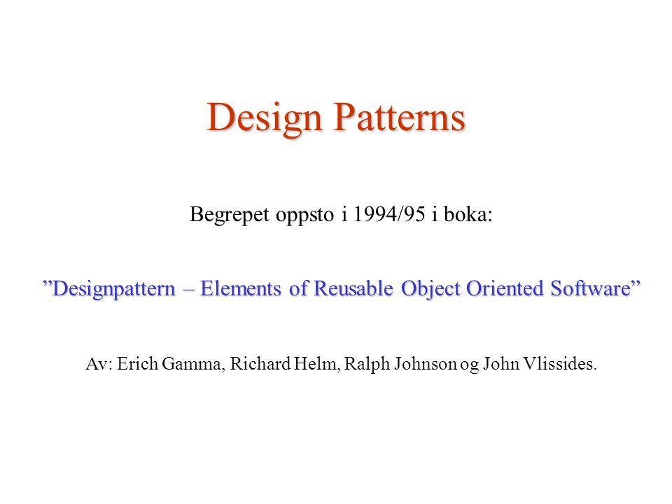 "Design Patterns Begrepet oppsto i 1994/95 i boka: ""Designpattern – Elements of Reusable Object Oriented Software"" Av: Erich Gamma, Richard Helm, Ralph"