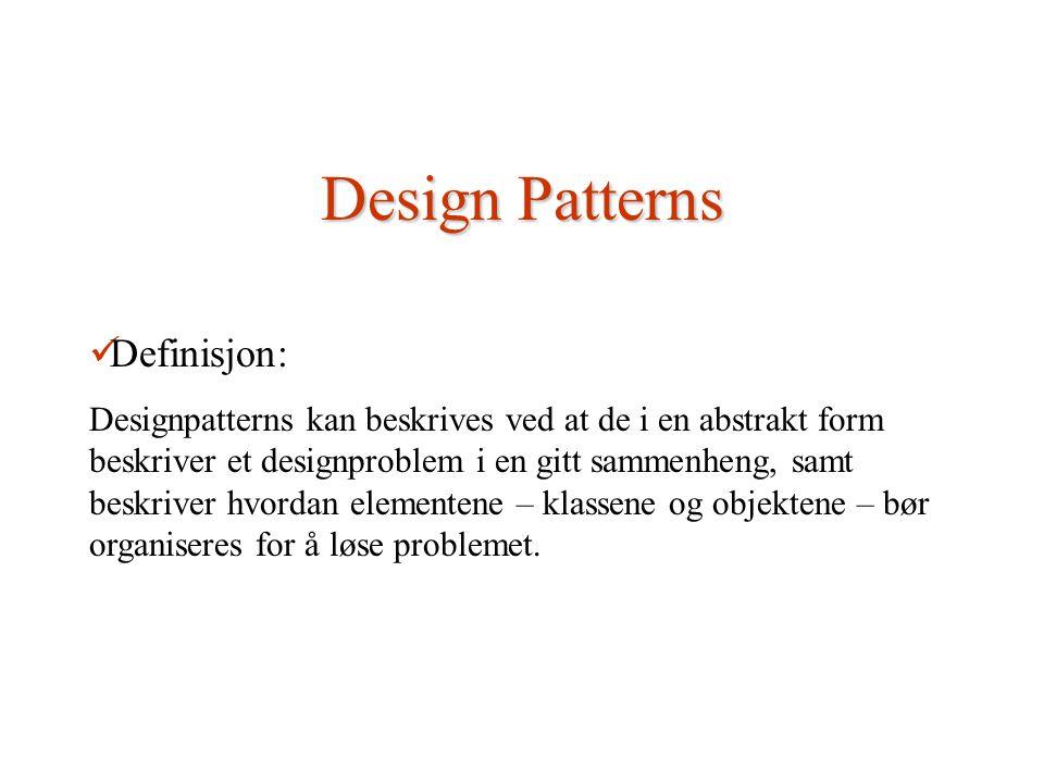 Design Patterns Definisjon: Designpatterns kan beskrives ved at de i en abstrakt form beskriver et designproblem i en gitt sammenheng, samt beskriver hvordan elementene – klassene og objektene – bør organiseres for å løse problemet.