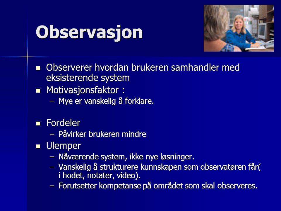 Observasjon Observerer hvordan brukeren samhandler med eksisterende system Observerer hvordan brukeren samhandler med eksisterende system Motivasjonsf